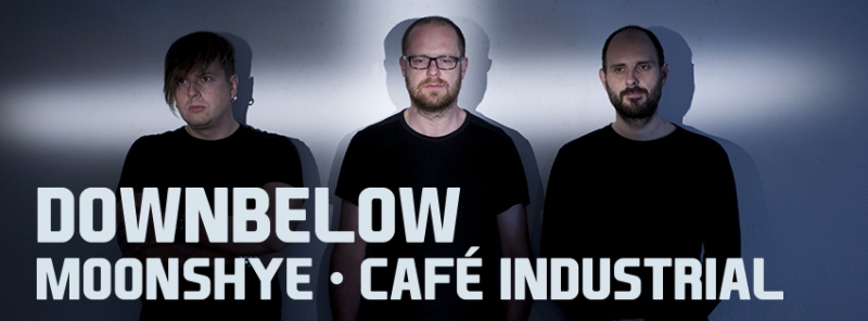 DOWNBELOW & MOONSHEY & CAFÉ INDUSTRIAL